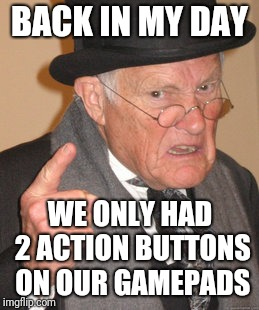 Grumpy 35 year old | BACK IN MY DAY WE ONLY HAD 2 ACTION BUTTONS ON OUR GAMEPADS | image tagged in memes,back in my day,nes,nintendo,video games | made w/ Imgflip meme maker