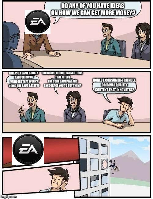 EA boardroom | DO ANY OF YOU HAVE IDEAS ON HOW WE CAN GET MORE MONEY? RELEASE A GAME BROKEN AND FOLLOW UP WITH ONE THAT WORKS USING THE SAME ASSETS? INTRUS | image tagged in memes,boardroom meeting suggestion | made w/ Imgflip meme maker