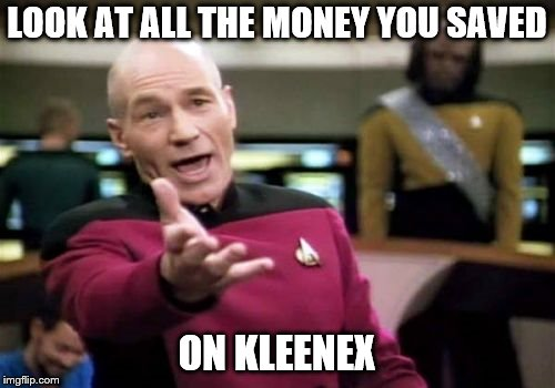 Picard Wtf Meme | LOOK AT ALL THE MONEY YOU SAVED ON KLEENEX | image tagged in memes,picard wtf | made w/ Imgflip meme maker