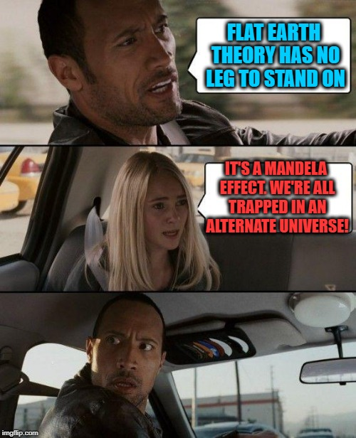 Flat Earthers are trapped in our Round Earth Dimension. | FLAT EARTH THEORY HAS NO LEG TO STAND ON IT'S A MANDELA EFFECT. WE'RE ALL TRAPPED IN AN ALTERNATE UNIVERSE! | image tagged in memes,the rock driving,flatard,flat earth,funny | made w/ Imgflip meme maker