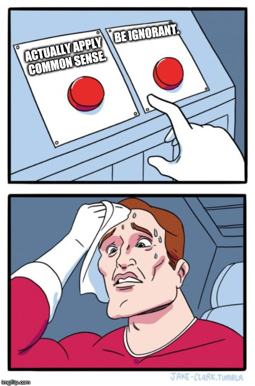 WHICH ONE DAMN IT!!???? | ACTUALLY APPLY COMMON SENSE. BE IGNORANT. | image tagged in memes,two buttons | made w/ Imgflip meme maker