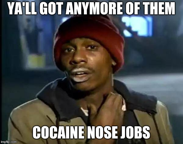 Y'all Got Any More Of That Meme | YA'LL GOT ANYMORE OF THEM COCAINE NOSE JOBS | image tagged in memes,y'all got any more of that | made w/ Imgflip meme maker