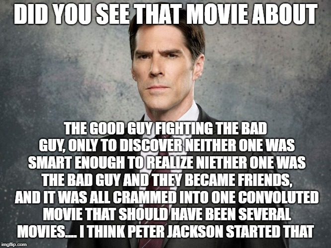 Hotchner | DID YOU SEE THAT MOVIE ABOUT THE GOOD GUY FIGHTING THE BAD GUY, ONLY TO DISCOVER NEITHER ONE WAS SMART ENOUGH TO REALIZE NIETHER ONE WAS THE | image tagged in criminal minds,bad movies,memes,funny memes | made w/ Imgflip meme maker