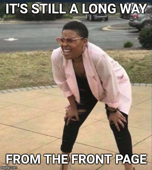Is that the... | IT'S STILL A LONG WAY FROM THE FRONT PAGE | image tagged in is that the | made w/ Imgflip meme maker