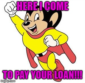 HERE I COME TO PAY YOUR LOAN!!! | image tagged in finance | made w/ Imgflip meme maker