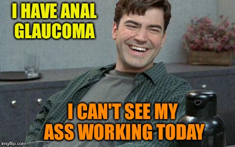 Well that's the scientific term. | I HAVE ANAL GLAUCOMA I CAN'T SEE MY ASS WORKING TODAY | image tagged in office space,work,memes,funny | made w/ Imgflip meme maker