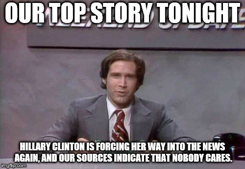 OUR TOP STORY TONIGHT HILLARY CLINTON IS FORCING HER WAY INTO THE NEWS AGAIN, AND OUR SOURCES INDICATE THAT NOBODY CARES. | image tagged in chevy chase snl | made w/ Imgflip meme maker