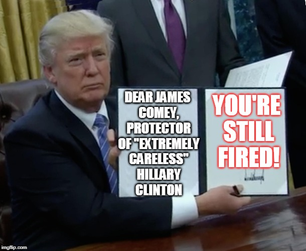 "Trump Bill Signing Meme | DEAR JAMES COMEY, PROTECTOR OF ""EXTREMELY CARELESS"" HILLARY CLINTON YOU'RE STILL FIRED! 