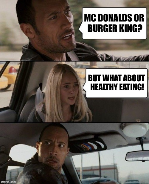 The Rock Driving Meme | MC DONALDS OR BURGER KING? BUT WHAT ABOUT HEALTHY EATING! | image tagged in memes,the rock driving | made w/ Imgflip meme maker