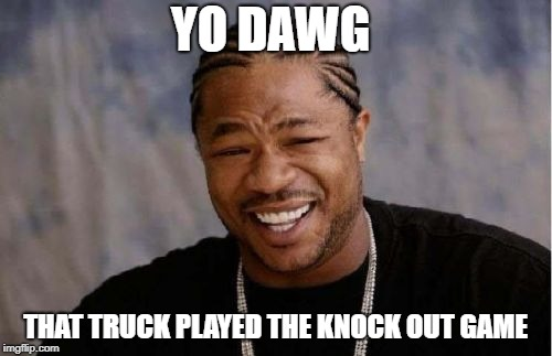 Yo Dawg Heard You Meme | YO DAWG THAT TRUCK PLAYED THE KNOCK OUT GAME | image tagged in memes,yo dawg heard you | made w/ Imgflip meme maker