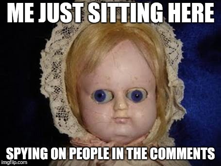creepy doll |  ME JUST SITTING HERE; SPYING ON PEOPLE IN THE COMMENTS | image tagged in creepy doll | made w/ Imgflip meme maker