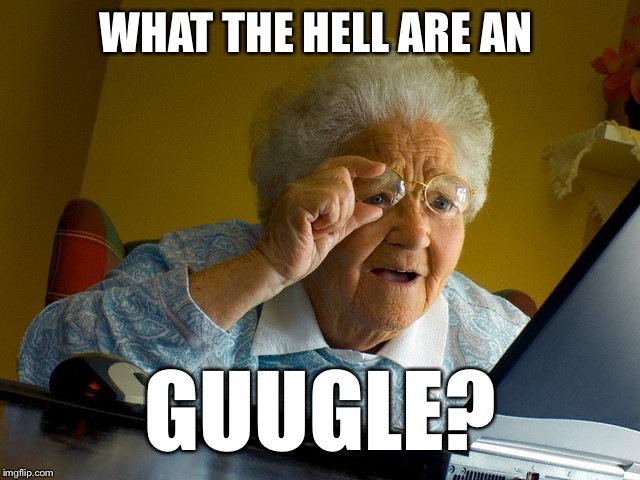 Grandma Finds The Internet Meme | WHAT THE HELL ARE AN GUUGLE? | image tagged in memes,grandma finds the internet | made w/ Imgflip meme maker