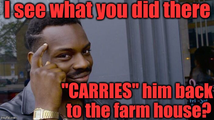 "Roll Safe Think About It Meme | I see what you did there ""CARRIES"" him back to the farm house? 