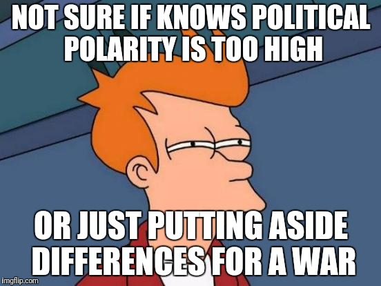 Futurama Fry Meme | NOT SURE IF KNOWS POLITICAL POLARITY IS TOO HIGH OR JUST PUTTING ASIDE DIFFERENCES FOR A WAR | image tagged in memes,futurama fry | made w/ Imgflip meme maker