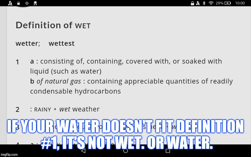 Guys, I think I may have solved it. | IF YOUR WATER DOESN'T FIT DEFINITION #1, IT'S NOT WET. OR WATER. | image tagged in is water wet,problem solved | made w/ Imgflip meme maker