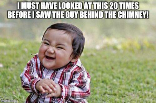 Evil Toddler Meme | I MUST HAVE LOOKED AT THIS 20 TIMES BEFORE I SAW THE GUY BEHIND THE CHIMNEY! | image tagged in memes,evil toddler | made w/ Imgflip meme maker