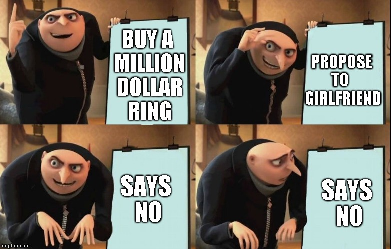 Gru Meme | BUY A MILLION DOLLAR RING PROPOSE   TO     GIRLFRIEND SAYS NO SAYS NO | image tagged in gru meme | made w/ Imgflip meme maker