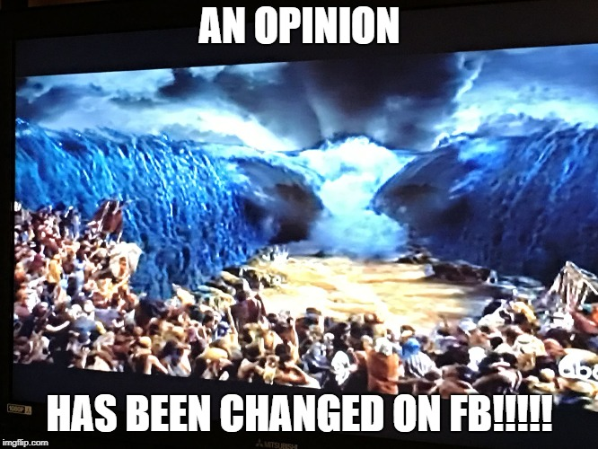 AN OPINION HAS BEEN CHANGED ON FB!!!!! | image tagged in red sea parts | made w/ Imgflip meme maker