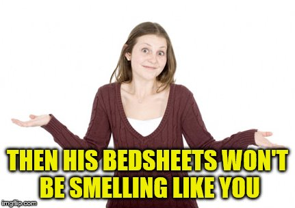 THEN HIS BEDSHEETS WON'T BE SMELLING LIKE YOU | made w/ Imgflip meme maker