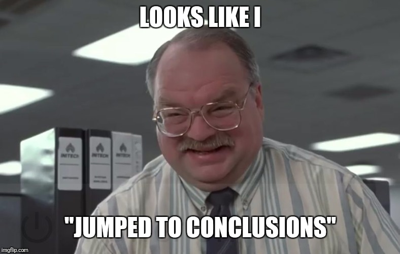 "Office space | LOOKS LIKE I ""JUMPED TO CONCLUSIONS"" 
