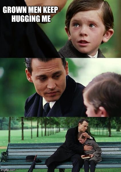 Finding Neverland Meme | GROWN MEN KEEP HUGGING ME | image tagged in memes,finding neverland | made w/ Imgflip meme maker