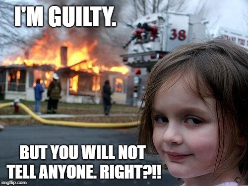 Disaster Girl Meme | I'M GUILTY. BUT YOU WILL NOT TELL ANYONE. RIGHT?!! | image tagged in memes,disaster girl | made w/ Imgflip meme maker
