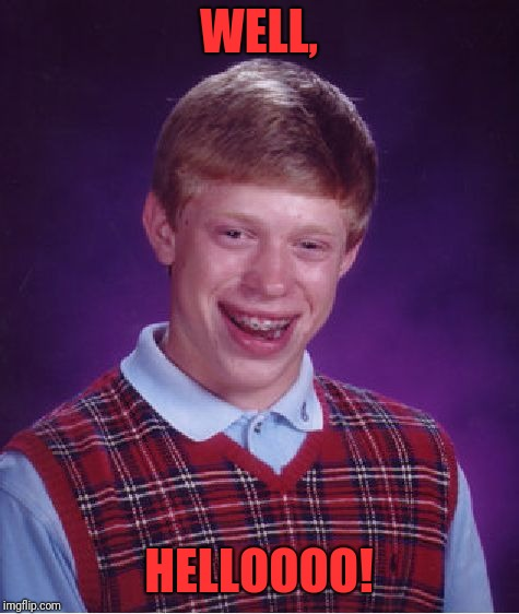 Bad Luck Brian Meme | WELL, HELLOOOO! | image tagged in memes,bad luck brian | made w/ Imgflip meme maker