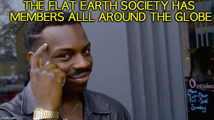 Roll Safe Think About It Meme | THE FLAT EARTH SOCIETY HAS MEMBERS ALLL AROUND THE GLOBE | image tagged in memes,roll safe think about it,flat earth | made w/ Imgflip meme maker