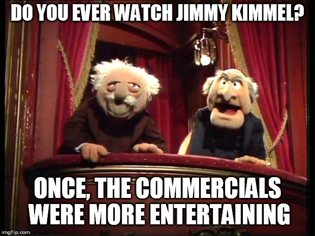 Statler and Waldorf | DO YOU EVER WATCH JIMMY KIMMEL? ONCE, THE COMMERCIALS WERE MORE ENTERTAINING | image tagged in statler and waldorf | made w/ Imgflip meme maker