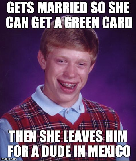 Bad Luck Brian Meme | GETS MARRIED SO SHE CAN GET A GREEN CARD THEN SHE LEAVES HIM FOR A DUDE IN MEXICO | image tagged in memes,bad luck brian | made w/ Imgflip meme maker
