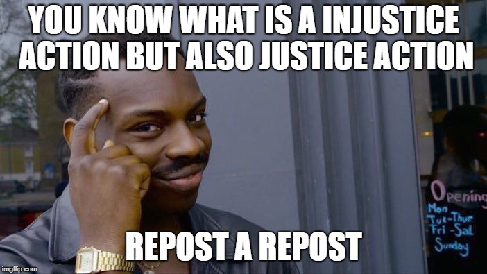 Roll Safe Think About It Meme | YOU KNOW WHAT IS A INJUSTICE ACTION BUT ALSO JUSTICE ACTION REPOST A REPOST | image tagged in memes,roll safe think about it | made w/ Imgflip meme maker