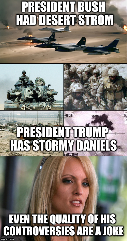 Embarrassing isn't it? | PRESIDENT BUSH HAD DESERT STROM PRESIDENT TRUMP HAS STORMY DANIELS EVEN THE QUALITY OF HIS CONTROVERSIES ARE A JOKE | image tagged in trump,bush,desert storm,stormy daniels,controversies,humor | made w/ Imgflip meme maker
