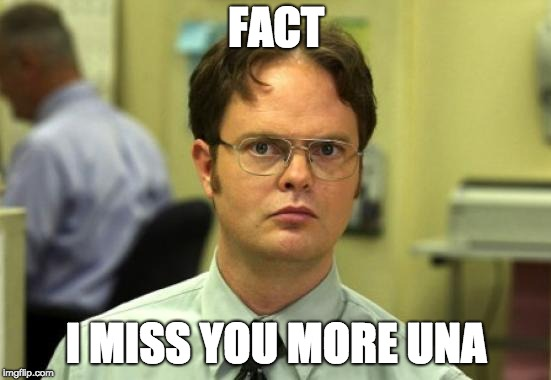 Dwight Schrute | FACT I MISS YOU MORE UNA | image tagged in memes,dwight schrute | made w/ Imgflip meme maker