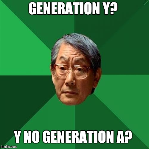 High Expectations Asian Father Meme | GENERATION Y? Y NO GENERATION A? | image tagged in memes,high expectations asian father | made w/ Imgflip meme maker