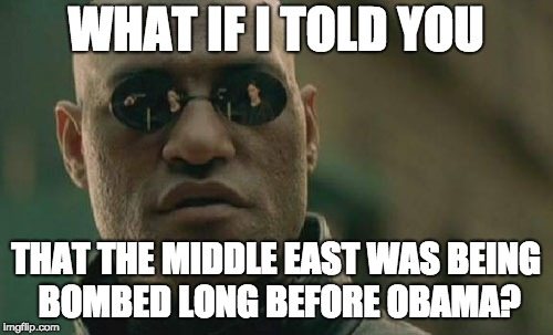 Matrix Morpheus Meme | WHAT IF I TOLD YOU THAT THE MIDDLE EAST WAS BEING BOMBED LONG BEFORE OBAMA? | image tagged in memes,matrix morpheus | made w/ Imgflip meme maker