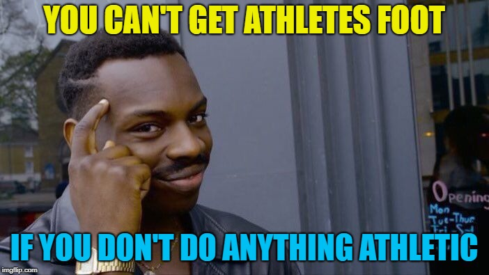 Roll Safe Think About It Meme | YOU CAN'T GET ATHLETES FOOT IF YOU DON'T DO ANYTHING ATHLETIC | image tagged in memes,roll safe think about it | made w/ Imgflip meme maker