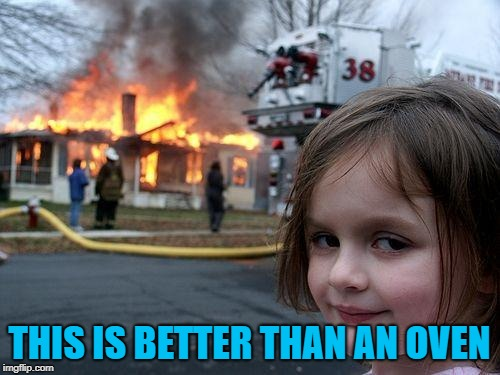 Disaster Girl Meme | THIS IS BETTER THAN AN OVEN | image tagged in memes,disaster girl | made w/ Imgflip meme maker