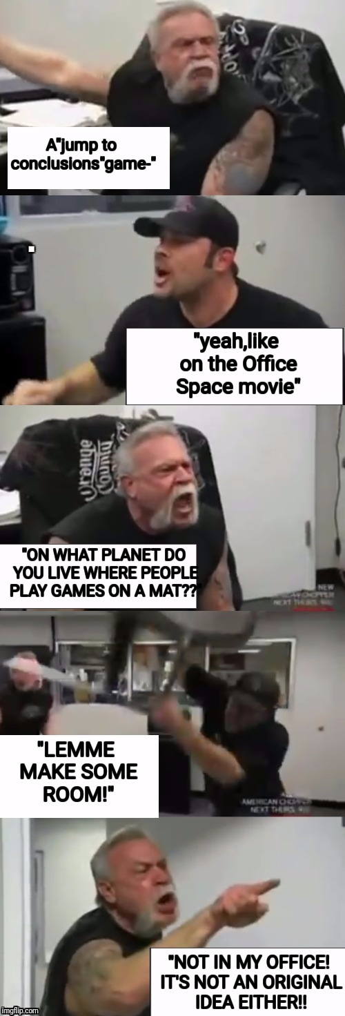 "Orange county choppers fight | A""jump to conclusions""game-"" ""yeah,like on the Office Space movie"" ""ON WHAT PLANET DO YOU LIVE WHERE PEOPLE PLAY GAMES ON A MAT??"" ""LEMME MA 