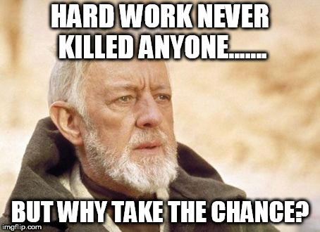 Obi Wan Kenobi Meme | HARD WORK NEVER KILLED ANYONE....... BUT WHY TAKE THE CHANCE? | image tagged in memes,obi wan kenobi | made w/ Imgflip meme maker