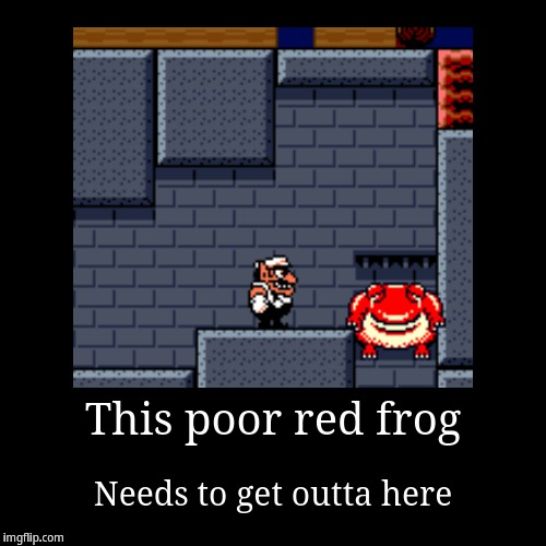 Wario Land 3 Frog | This poor red frog | Needs to get outta here | image tagged in funny,demotivationals,wario | made w/ Imgflip demotivational maker