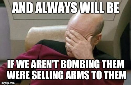 Captain Picard Facepalm Meme | AND ALWAYS WILL BE IF WE AREN'T BOMBING THEM WERE SELLING ARMS TO THEM | image tagged in memes,captain picard facepalm | made w/ Imgflip meme maker