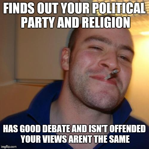 Good Guy Greg | FINDS OUT YOUR POLITICAL PARTY AND RELIGION HAS GOOD DEBATE AND ISN'T OFFENDED YOUR VIEWS ARENT THE SAME | image tagged in memes,good guy greg | made w/ Imgflip meme maker