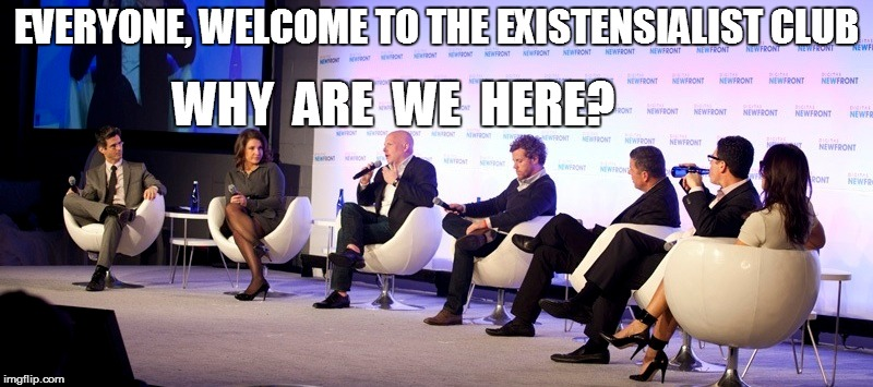 EVERYONE, WELCOME TO THE EXISTENSIALIST CLUB WHY  ARE  WE  HERE? | image tagged in funny | made w/ Imgflip meme maker