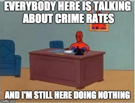 Spiderman Computer Desk | EVERYBODY HERE IS TALKING ABOUT CRIME RATES AND I'M STILL HERE DOING NOTHING | image tagged in memes,spiderman computer desk,spiderman | made w/ Imgflip meme maker