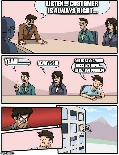 Boardroom Meeting Suggestion Meme | LISTEN.... CUSTOMER IS ALWAYS RIGHT.... YEAH.......... ALWAYS SIR ONE IS SAYNG YOUR BOSS IS STUPID.....  HE IS ALSO CORRECT | image tagged in memes,boardroom meeting suggestion | made w/ Imgflip meme maker