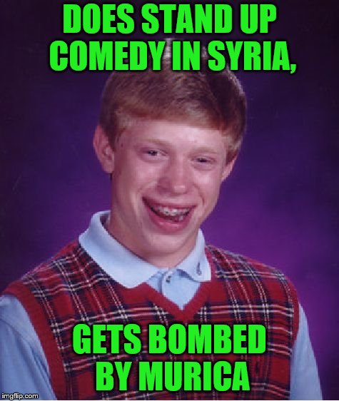 Bad Luck Brian Meme | DOES STAND UP COMEDY IN SYRIA, GETS BOMBED BY MURICA | image tagged in memes,bad luck brian | made w/ Imgflip meme maker