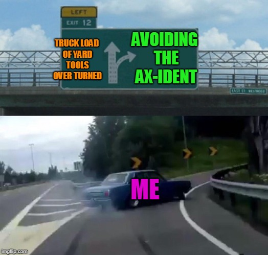 Taking an alternate root to avoid the axident!  | TRUCK LOAD OF YARD TOOLS OVER TURNED AVOIDING THE AX-IDENT ME | image tagged in memes,left exit 12 off ramp | made w/ Imgflip meme maker