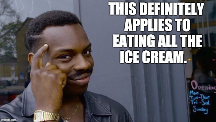 Roll Safe Think About It Meme | THIS DEFINITELY APPLIES TO EATING ALL THE ICE CREAM. | image tagged in memes,roll safe think about it | made w/ Imgflip meme maker