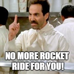 Soup Nazi | NO MORE ROCKET RIDE FOR YOU! | image tagged in soup nazi | made w/ Imgflip meme maker