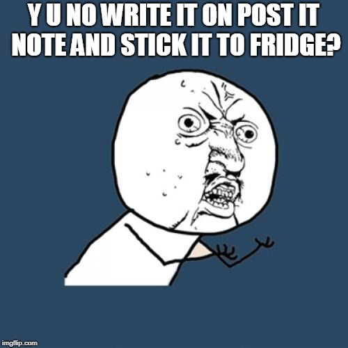 Y U No Meme | Y U NO WRITE IT ON POST IT NOTE AND STICK IT TO FRIDGE? | image tagged in memes,y u no | made w/ Imgflip meme maker